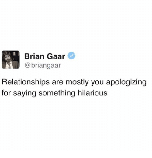 Dank, Relationships, and Hilarious: Brian Gaar  @briangaar  Relationships are mostly you apologizing  for saying something hilarious
