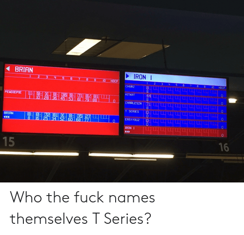 Fuck, Iron, and Who: BRIAN  IRON  1 2 3 4 5 6 7 89 10 HDCP  1 2 3  5 6 7 8 9 0HDCP  CHUBZ  KITKRT  PENDIEPIE  CHARLESZA 71  T SERIES 0  EASY YOU2 。  IRON 1  BRIAN  16 Who the fuck names themselves T Series?