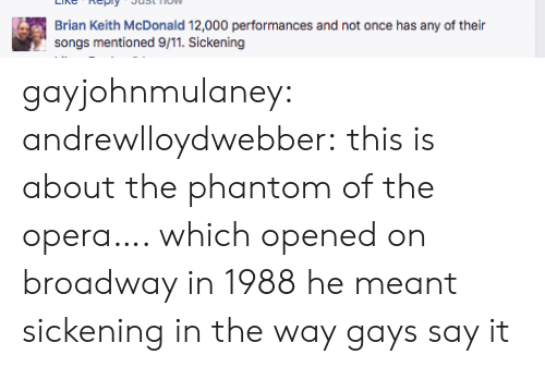 9/11, Target, and Tumblr: Brian Keith McDonald 12,000 performances and not once has any of their  songs mentioned 9/11. Sickening gayjohnmulaney:  andrewlloydwebber: this is about the phantom of the opera…. which opened on broadway in 1988 he meant sickening in the way gays say it