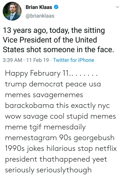 Usa Memes: Brian Klaas  @brianklaas  13 years ago, today, the sitting  Vice President of the United  States shot someone in the face.  3:39 AM -11 Feb 19 Twitter for iPhone Happy February 11.. . . . . . . trump democrat peace usa memes savagememes barackobama this exactly nyc wow savage cool stupid memes meme tgif memesdaily memestagram 90s georgebush 1990s jokes hilarious stop netflix president thathappened yeet seriously seriouslythough