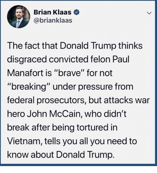 "Donald Trump, Pressure, and Under Pressure: Brian Klaas  @brianklaas  The fact that Donald Trump thinks  disgraced convicted felon Paul  Manafort is ""brave"" for not  ""breaking"" under pressure from  federal prosecutors, but attacks war  hero John McCain, who didn't  break after being tortured in  Vietnam, tells you all you need to  know about Donald Trump."