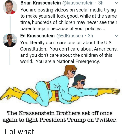 Children, Lol, and Parents: Brian Krassenstein @krassenstein 3h  You are posting videos on social media trying  to make yourself look good, while at the same  time, hundreds of children may never see thei  parents again because of your policies  Ed Krassenstein @EdKrassen 3h  You literally don't care one bit about the U.S  Constitution. You don't care about Americans,  and you don't care about the children of this  world. You are a National Emergency  The Krassenstein Brothers set off once  again to fight President Trump on Twitter.