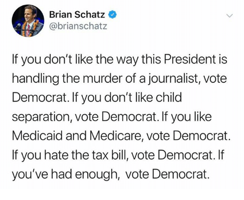 Medicare: Brian Schatz  @brianschatz  If you don't like the way this President is  handling the murder of a journalist, vote  Democrat. If you don't like child  separation, vote Democrat. If you like  Medicaid and Medicare, vote Democrat.  If you hate the tax bill, vote Democrat. If  you've had enough, vote Democrat
