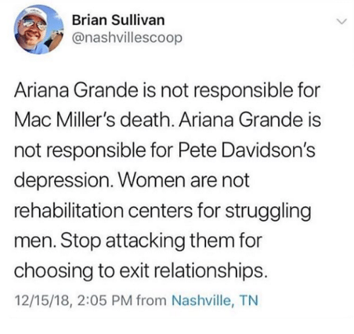 nashville: Brian Sullivan  @nashvillescoop  Ariana Grande is not responsible for  Mac Miller's death. Ariana Grande is  not responsible for Pete Davidson's  depression. Women are not  rehabilitation centers for struggling  men. Stop attacking them for  choosing to exit relationships.  12/15/18, 2:05 PM from Nashville, TN
