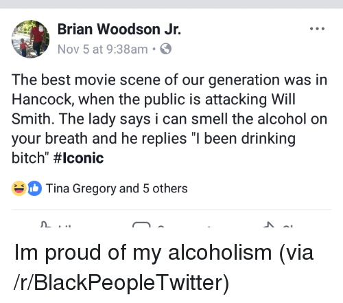 "Bitch, Blackpeopletwitter, and Drinking: Brian Woodson Jr.  Nov 5 at 9:38am S  The best movie scene of our generation was in  Hancock, when the public is attacking Will  Smith. The lady says i can smell the alcohol on  your breath and he replies ""I been drinking  bitch"" #lconic  Tina Gregory and 5 others <p>Im proud of my alcoholism (via /r/BlackPeopleTwitter)</p>"