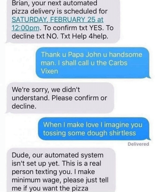 carbs: Brian, your next automated  pizza delivery is scheduled for  SATURDAY FEBRUARY 25 at  12:00pm. To confirm txt YES. To  decline txt NO. Txt Help 4help.  Thank u Papa John u handsome  man. I shall call u the Carbs  Vixen  We're sorry, we didn't  understand. Please confirm or  decline.  When I make love I imagine you  tossing some dough shirtless  Delivered  Dude, our automated system  isn't set up yet. This is a real  person texting you. I make  minimum wage, please just tell  me if you want the pizza