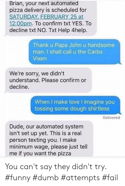 Dude, Dumb, and Fail: Brian, your next automated  pizza delivery is scheduled for  SATURDAY FEBRUARY 25 at  12:00pm. To confirm txt YES. To  decline txt NO. Txt Help 4help.  Thank u Papa John u handsome  man. I shall call u the Carbs  Vixen  We're sorry, we didn't  understand. Please confirm or  decline.  When I make love I imagine you  tossing some dough shirtless  Delivered  Dude, our automated system  isn't set up yet. This is a real  person texting you. I make  minimum wage, please just tell  me if you want the pizza You can't say they didn't try. #funny #dumb #attempts #fail