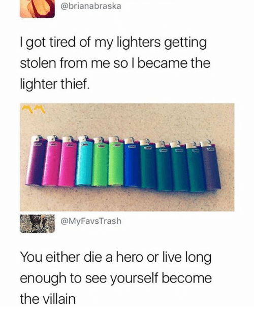 Live Long Enough To See Yourself Become The Villain: @brianabraska  I got tired of my lighters getting  stolen from me so I became the  lighter thief.  四 C  @MyFavsTrash  You either die a hero or live long  enough to see yourself become  the villain