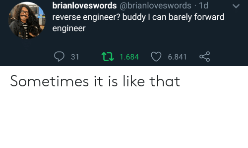 engineer: brianloveswords @brianloveswords 1d  reverse engineer? buddy I can barely forward  engineer  L 1.684  31  6.841 Sometimes it is like that