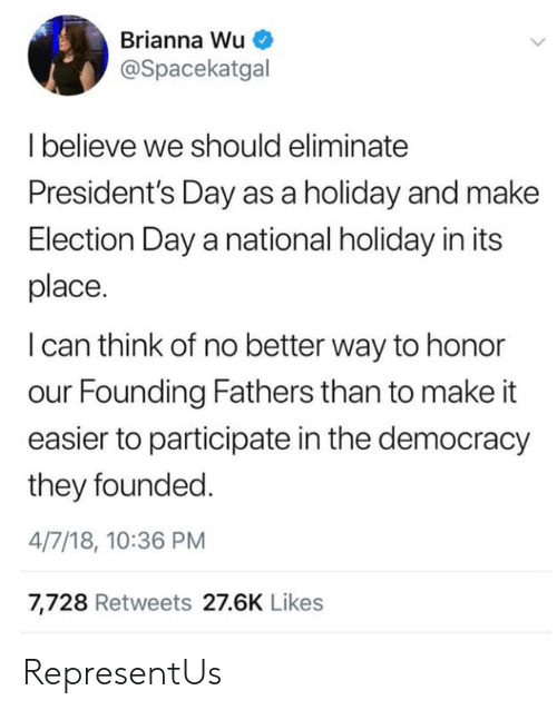 Presidents: Brianna Wu  @Spacekatgal  Ibelieve we should eliminate  President's Day as a holiday and make  Election Day a national holiday in its  place.  I can think of no better way to honor  our Founding Fathers than to make it  easier to participate in the democracy  they founded  4/7/18, 10:36 PM  7,728 Retweets 27.6K Likes RepresentUs