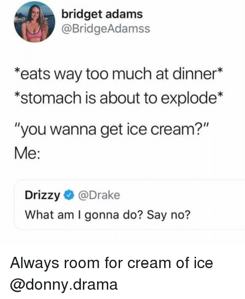 "Drake, Funny, and Too Much: bridget adams  @BridgeAdamss  *eats way too much at dinner*  *stomach is about to explode*  ""you wanna get ice cream?""  Me:  Drizzy@Drake  What am I gonna do? Say no? Always room for cream of ice @donny.drama"