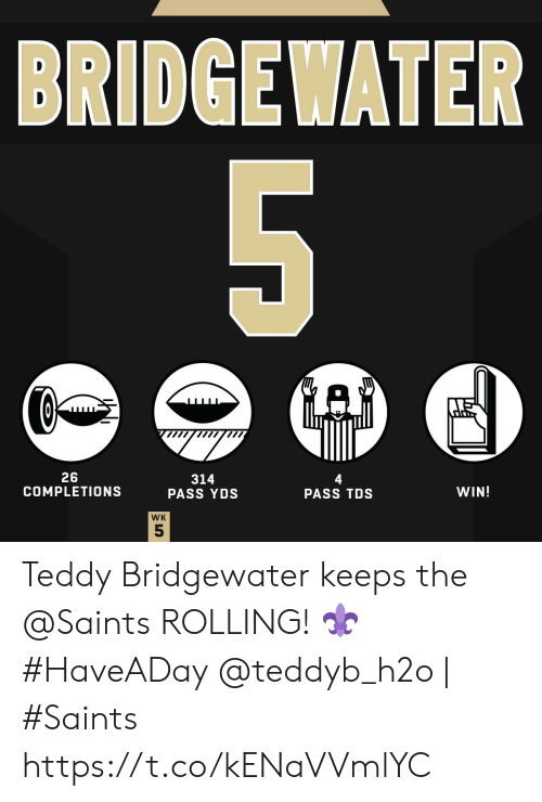 Teddy: BRIDGEWATER  5  26  COMPLETIONS  314  PASS YDS  4  PASS TDS  WIN!  WK  55 Teddy Bridgewater keeps the @Saints ROLLING! ⚜ #HaveADay   @teddyb_h2o | #Saints https://t.co/kENaVVmlYC