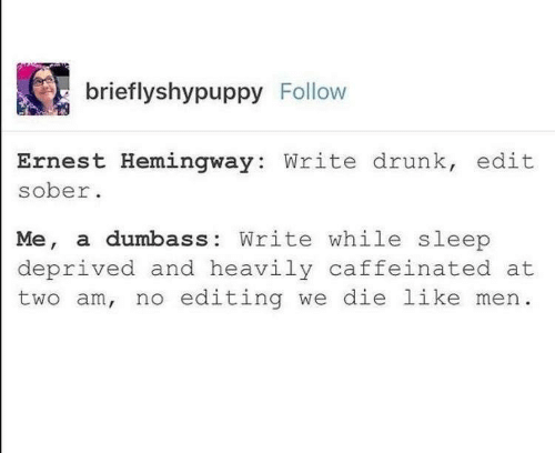 Drunk, Sober, and Ernest Hemingway: brieflyshypuppy Follow  Ernest Hemingway: Write drunk, edit  sober  Me, a dumbass: Write while sleep  deprived and heavily caffeinated at  two am, no editing we die like men
