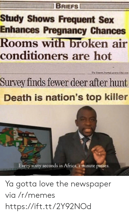 Africa, Deer, and Love: BRIEFS  Study Shows Frequent Sex  Enhances Pregnancy Chances  Rooms with broken air  conditioners are hot  The Pearm lw.h  Survey finds fewer deer after hunt  Death is nation's top killer  Every sixty seconds in Africa, a minute passes Ya gotta love the newspaper via /r/memes https://ift.tt/2Y92NOd