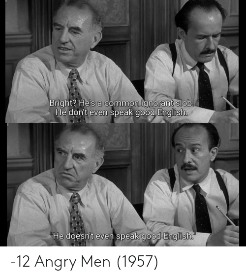 "Ignorant, Common, and Good: Bright? He's a common ignorant slob.  He don't even speak good English.  ""He doesn't even speak good English. -12 Angry Men (1957)"