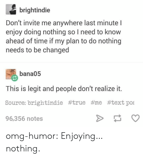 Omg, True, and Tumblr: brightindie  Don't invite me anywhere last minute I  enjoy doing nothing so I need to know  ahead of time if my plan to do nothing  needs to be changed  bana05  This is legit and people don't realize it.  Source: brightindie #true #me #textpOE  96,356 notes omg-humor:  Enjoying… nothing.