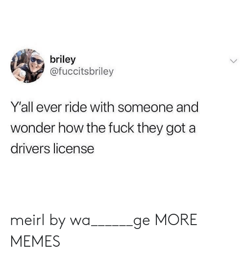 Dank, Memes, and Target: briley  @fuccitsbriley  Y'all ever ride with someone and  wonder how the fuck they got a  drivers license meirl by wa______ge MORE MEMES