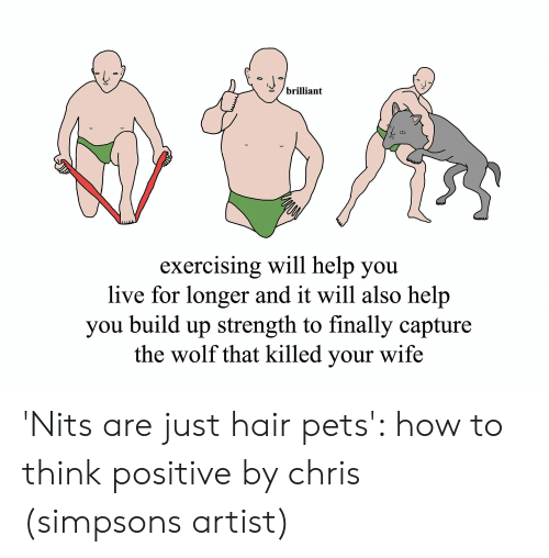 Chris Simpsons: /brilliant  exercising will help you  live for longer and it will also help  you build up strength to finally capture  the wolf that killed your wife 'Nits are just hair pets': how to think positive by chris (simpsons artist)