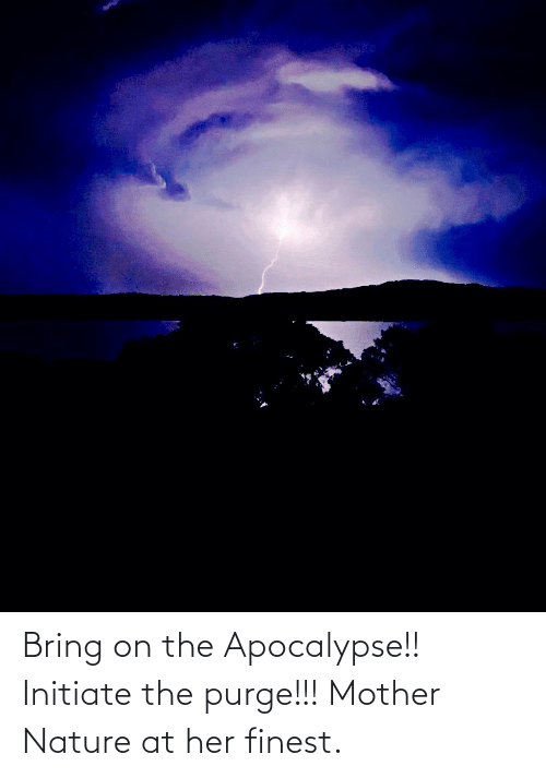 initiate: Bring on the Apocalypse!! Initiate the purge!!! Mother Nature at her finest.