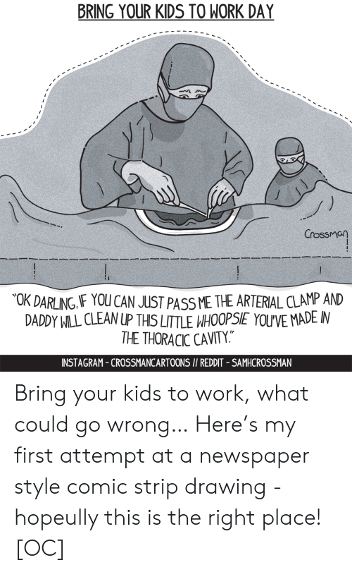 "strip: BRING YOUR KIDS TO WORK DAY  Crossman  OK DARLING IF YOU CAN JUST PASS ME THE ARTERIAL CLAMP AND  DADDY WILL CLEAN UP THIS LITTLE WHOOPSIE YOU'VE MADE IN  THE THORACIC CAVITY.""  INSTAGRAM-CROSSMANCARTOONS I/ REDDIT - SAMHCROSSMAN Bring your kids to work, what could go wrong… Here's my first attempt at a newspaper style comic strip drawing - hopeully this is the right place! [OC]"