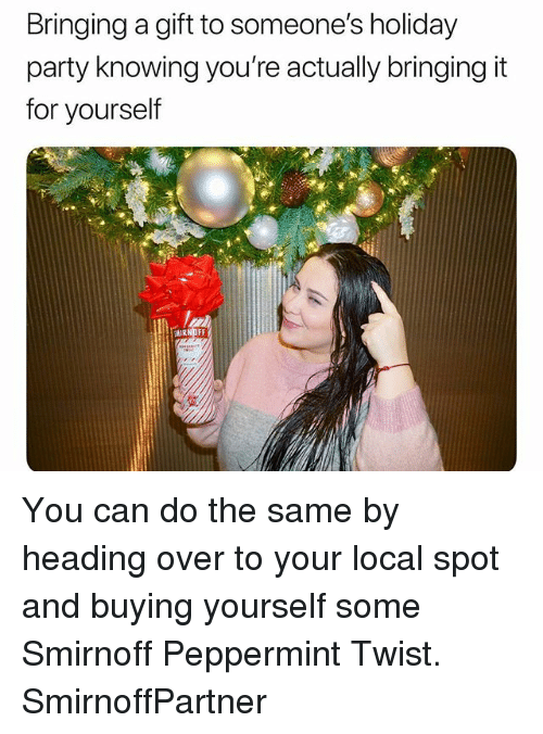 Party, Girl Memes, and Local: Bringing a gift to someone's holiday  party knowing you're actually bringing it  for yourself You can do the same by heading over to your local spot and buying yourself some Smirnoff Peppermint Twist. SmirnoffPartner