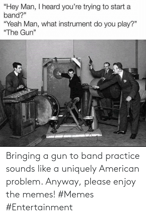 anyway: Bringing a gun to band practice sounds like a uniquely American problem. Anyway, please enjoy the memes! #Memes #Entertainment