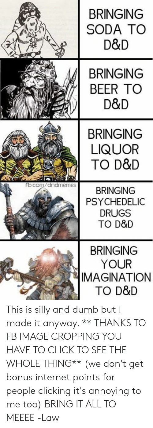 Clicking: BRINGING  SODA TO  D&D  BRINGING  BEER TO  D&D  BRINGING  LIQUOR  TO D&D  ocom/anameRINGING  fb  PSYCHEDELIC  DRUGS  TO D&D  BRINGING  YOUR  IMAGINATION  TO D&D This is silly and dumb but I made it anyway.  ** THANKS TO FB IMAGE CROPPING YOU HAVE TO CLICK TO SEE THE WHOLE THING** (we don't get bonus internet points for people clicking it's annoying to me too)  BRING IT ALL TO MEEEE  -Law