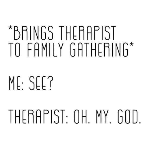 oh my god: *BRINGS THERAPIST  TO FAMILY GATHERING  ME: SEE?  THERAPIST: OH. MY. GOD.