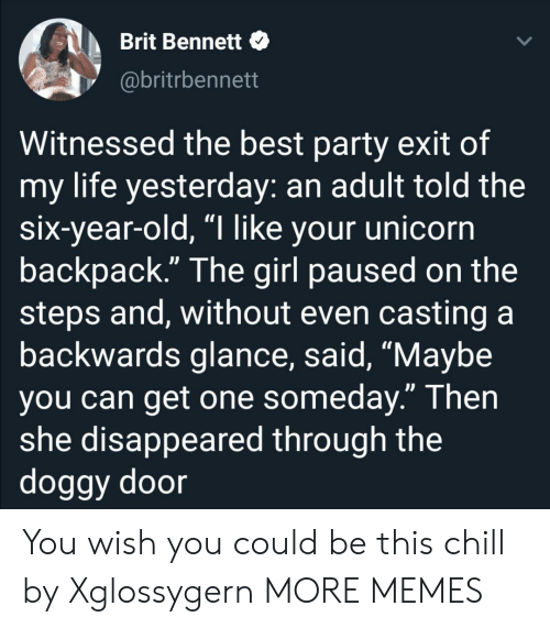 """doggy: Brit Bennett  @britrbennett  Witnessed the best party exit of  my life yesterday: an adult told the  six-year-old, """"I like your unicorn  backpack."""" The girl paused on the  steps and, without even casting a  backwards glance, said, """"Maybe  you can get one someday."""" Then  she disappeared through the  doggy door You wish you could be this chill by Xglossygern MORE MEMES"""