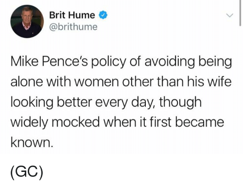 Being Alone, Memes, and Women: Brit Hume  @brithume  Mike Pence's policy of avoiding being  alone with women other than his wife  looking better every day, thouglh  widely mocked when it first became  known. (GC)
