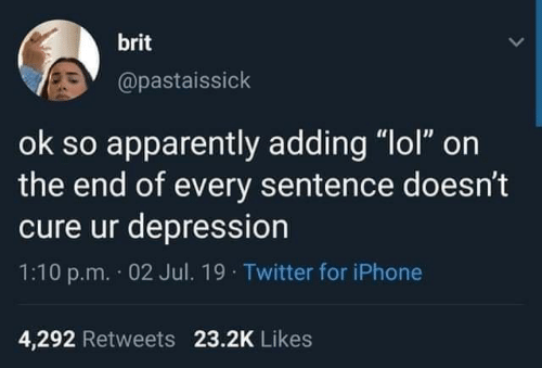 """Iphone 4: brit  @pastaissick  ok so apparently adding """"lol"""" on  the end of every sentence doesn't  cure ur depression  1:10 p.m. 02 Jul. 19 Twitter for iPhone  4,292 Retweets 23.2K Likes"""