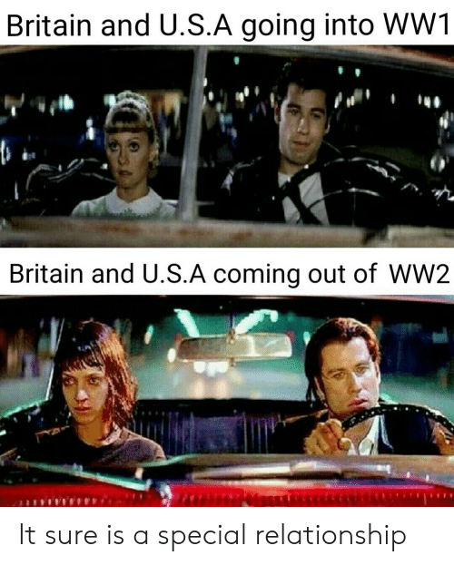 Britain, Ww2, and Ww1: Britain and U.S.A going into WW1  Britain and U.S.A coming out of WW2 It sure is a special relationship