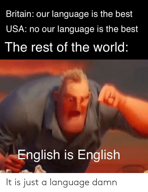 Is Just: Britain: our language is the best  USA: no our language is the best  The rest of the world:  English is English It is just a language damn