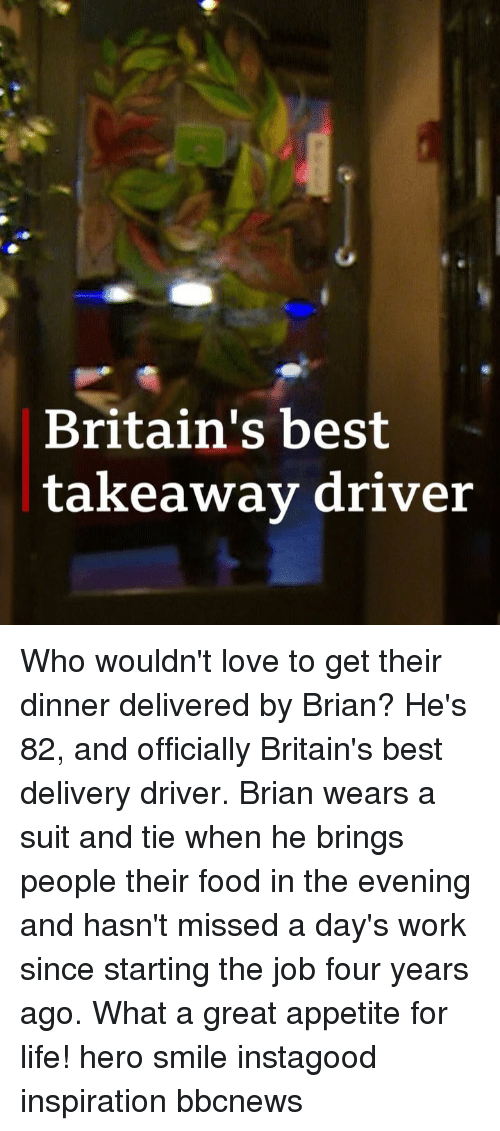 Food, Life, and Love: Britain's best  takeawav driver Who wouldn't love to get their dinner delivered by Brian? He's 82, and officially Britain's best delivery driver. Brian wears a suit and tie when he brings people their food in the evening and hasn't missed a day's work since starting the job four years ago. What a great appetite for life! hero smile instagood inspiration bbcnews