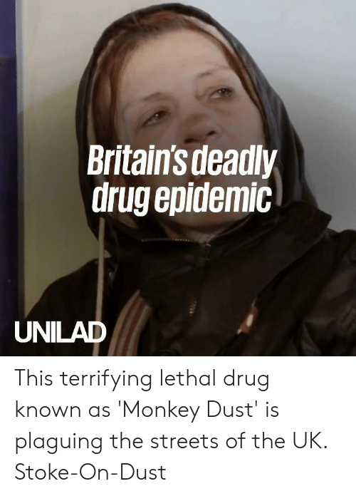 stoke: Britains deadly  drug epidemic  UNILAD This terrifying lethal drug known as 'Monkey Dust' is plaguing the streets of the UK.  Stoke-On-Dust
