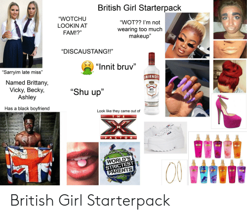 """smirnoff: British Girl Starterpack  """"WOTCHU  """"WOT?? I'm not  LOOKIN AT  wearing too much  makeup""""  FAM!?""""  """"DISCAUSTANG!!""""  """"Innit bruv""""  """"Sarryim late miss""""  Named Brittany,  Vicky, Becky  Ashley  SMIRNOFF  """"Shu up""""  No21  VODKA  mirne  Has a black boyfriend  864  Look like they came out of  X  THE  FACT OR  FILA  WORLD'S  STRICTEST  ΡARENTS  i British Girl Starterpack"""