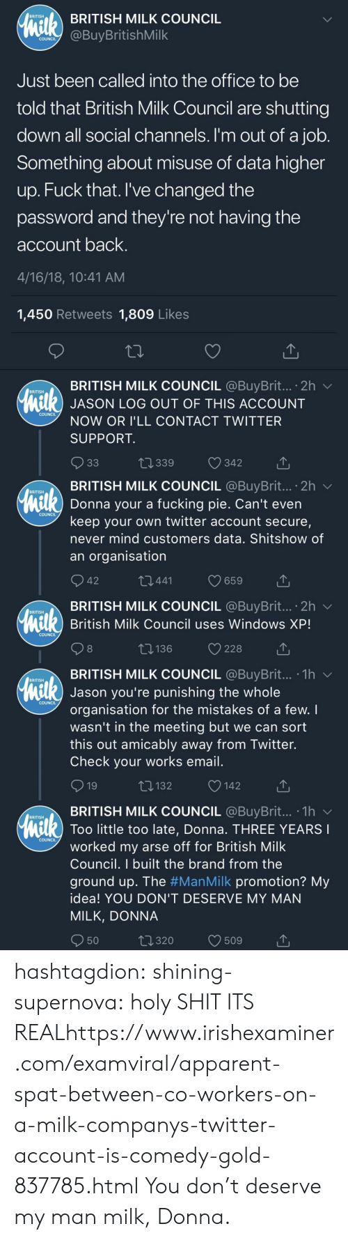 supernova: BRITISH MILK COUNCIL  BRITISH  COundBuyBritishMilk  COUNCIL  Just been called into the office to be  told that British Milk Council are shutting  down all social channels. I'm out of a job  Something about misuse of data higher  up. Fuck that. I've changed the  password and they're not having the  account back  4/16/18, 10:41 AM  1,450 Retweets 1,809 Like:s  BRITISH MILK COUNCIL @BuyBrit...。2h ﹀  BRITISH  l) JASON LOG OUT OF THIS ACCOUNT  COUNCIL  NOW OR I'LL CONTACT TWITTER  SUPPORT  t 339  342   . BRITISH MILK COUNCIL @BuyBrit...。2h ﹀  BRITISH  Donna your a fucking pie. Can't even  keep your own twitter account secure,  never mind customers data. Shitshow of  an organisation  COUNCIL  42  441  BRITISH MILK COUNCIL @BuyBrit... 2h v  British Milk Council uses Windows XP!  BRITISH  COUNCIL  8  t: 136  228  TBRITISH MILK COUNCIL @BuyBrit... .1hv  BRITISH  Jason you're punishing the whole  organisation for the mistakes of a few. I  wasn't in the meeting but we can sort  this out amicably away from Twitter.  Check your works email  COUNCIL  132  142  BRITISH MILK COUNCIL @BuyBrit...-1h  BRITISH  Too little too late, Donna. THREE YEARS  COUNCIL  worked my arse off for British Milk  Council. I built the brand from the  ground up. The #ManMilk promotion? My  idea! YOU DON'T DESERVE MY MAN  MILK, DONNA  50  320  509 hashtagdion:  shining-supernova:  holy SHIT ITS REALhttps://www.irishexaminer.com/examviral/apparent-spat-between-co-workers-on-a-milk-companys-twitter-account-is-comedy-gold-837785.html  You don't deserve my man milk, Donna.