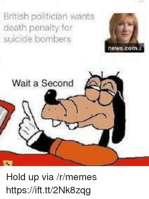 Memes, News, and Death: British politician wants  death penalty for  suicide bombers  news.com.  Wait a Second Hold up via /r/memes https://ift.tt/2Nk8zqg