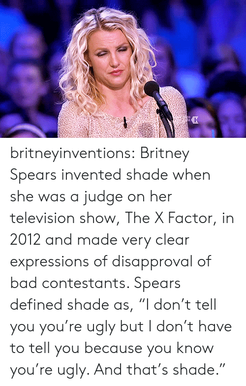 "Disapproval: britneyinventions:  Britney Spears invented shade when she was a judge on her television show, The X Factor, in 2012 and made very clear expressions of disapproval of bad contestants. Spears defined shade as, ""I don't tell you you're ugly but I don't have to tell you because you know you're ugly. And that's shade."""