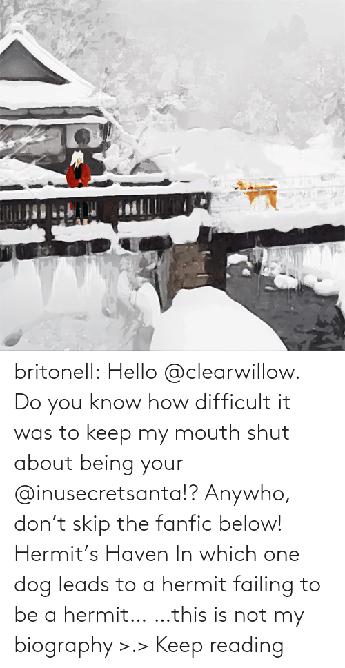 Link: britonell:  Hello @clearwillow. Do you know how difficult it was to keep my mouth shut about being your @inusecretsanta​!? Anywho, don't skip the fanfic below! Hermit's Haven In which one dog leads to a hermit failing to be a hermit… …this is not my biography >.> Keep reading
