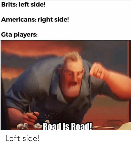 players: Brits: left side!  Americans: right side!  Gta players:  Road is Road! Left side!