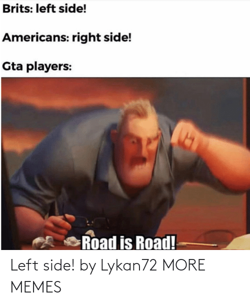 players: Brits: left side!  Americans: right side!  Gta players:  Road is Road! Left side! by Lykan72 MORE MEMES