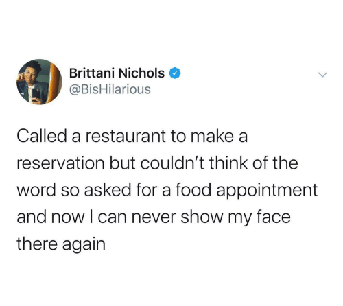 The Word: Brittani Nichols  @BisHilarious  Called a restaurant to make a  reservation but couldn't think of the  word so asked for a food appointment  and now I can never show my face  there again