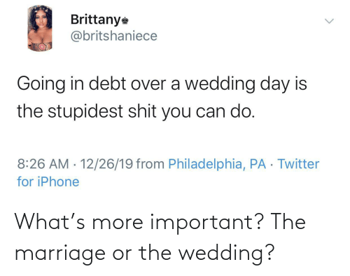 Philadelphia: Brittany  @britshaniece  Going in debt over a wedding day is  the stupidest shit you can do.  8:26 AM · 12/26/19 from Philadelphia, PA · Twitter  for iPhone  <> What's more important? The marriage or the wedding?