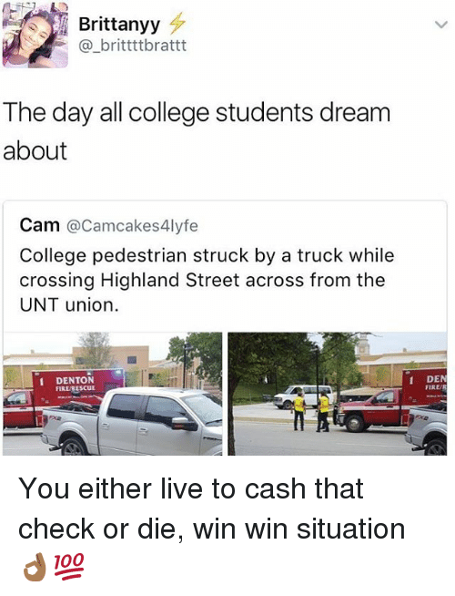 College, Fire, and Memes: Brittanyy  F britttt brattt  The day all college students dream  about  Cam  acamcakes4lyfe  College pedestrian struck by a truck while  crossing Highland Street across from the  UNT union.  1 DEN  1 DENTON  FIRE/R  FIR You either live to cash that check or die, win win situation👌🏾💯