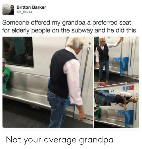 Subway, Grandpa, and Did: Britton Barker  @b fiex14  Someone offered my grandpa a preferred seat  for elderly people on the subway and he did this Not your average grandpa