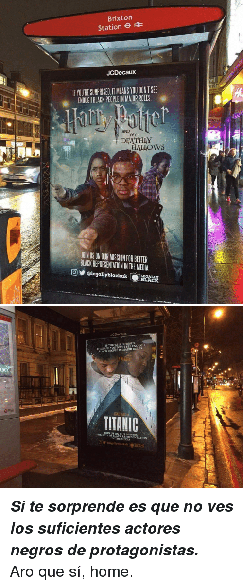 Gent: Brixton  Station  JCDecaux  nf  NITS  IF YOURE SURPRISED, IT MEANS YOU DONT SEE  熏 ENOUGH BLACK PEOPLE!N MAJORROLES.  AVL  GENT  AND  THE  DFATHLY  HALLOWS  JOIN US ON OUR MISSION FOR BETTER  BLACK REPRESENTATION IN THE MEDIA  回步@legallyblackuk (EEI  LEGALLY  BLACK   JCDecaux  IT MEANS YOU DONT SEE ENOUGH  BLACK PEOPLE IN MAJOR ROLES  IF YOU'RE SURPRISED  LEGALLY PLACK  TIIANIC  OIN US ON OUR MISSION  FOR BETTER BLACK REPRESENTATION  IN THE MEDIA <p><i><b>Si te sorprende es que no ves los suficientes actores negros de protagonistas.</b></i></p><p>Aro que sí, home.</p>