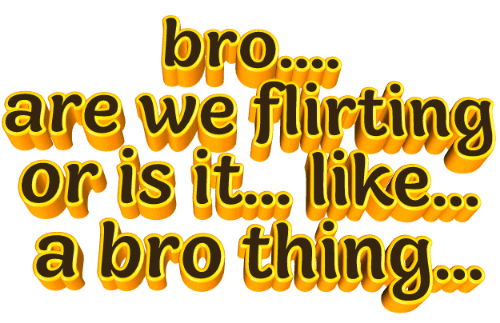 Or Is It: bro....  are we flirting  or is it... like...  a bro thing.