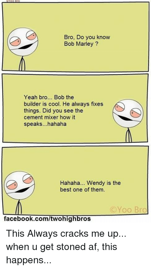 Bob Marley, Memes, and Wendys: Bro, Do you know  Bob Marley  Yeah bro... Bob the  builder is cool. He always fixes  things. Did you see the  cement mixer how it  speaks...hahaha  Hahaha... Wendy is the  best one of them.  (C Yoo Bro  facebook.com/twohig  ros This Always cracks me up... when u get stoned af, this happens...