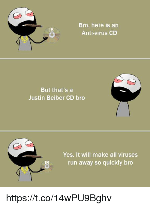 justin beiber: Bro, here is an  JB  Anti-virus CD  But that's a  Justin Beiber CD bro  Yes. It will make all viruses  run away so quickly bro  JB https://t.co/14wPU9Bghv